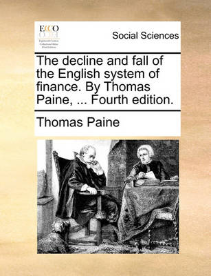 The Decline and Fall of the English System of Finance. by Thomas Paine, ... Fourth Edition. by Thomas Paine
