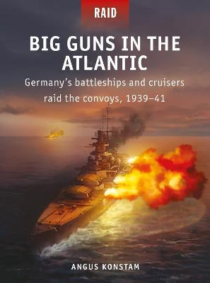 Big Guns in the Atlantic: Germany's battleships and cruisers raid the convoys, 1939-41 by Angus Konstam