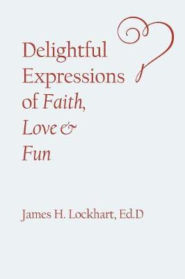 Delightful Expressions of Faith, Love & Fun by Ed D James H Lockhart