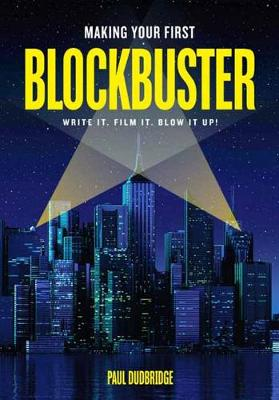 Making Your First Blockbuster: Write It. Film It. Blow it Up! by Paul Dudbridge