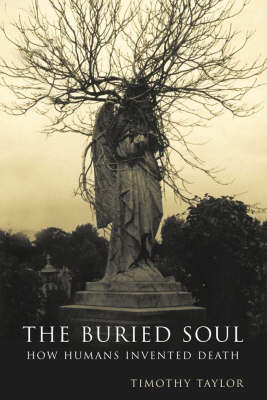 The The Buried Soul: How Humans Invented Death by Timothy Taylor
