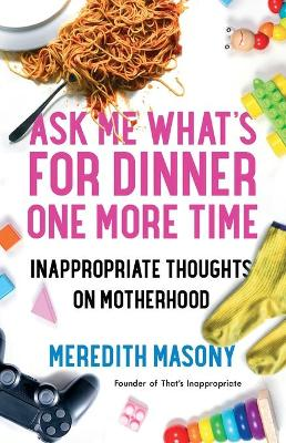 Ask Me What's for Dinner One More Time: Inappropriate Thoughts on Motherhood book
