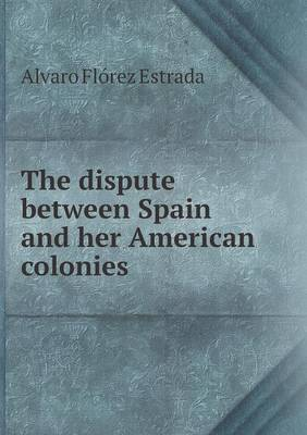 The Dispute Between Spain and Her American Colonies by Alvaro Florez Estrada