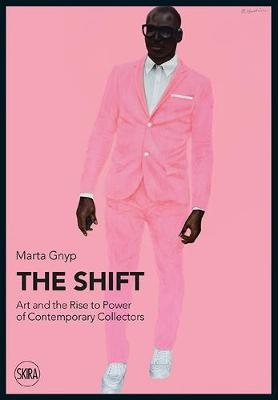 The Shift: Art and the Rise to Power of Contemporary Collectors by Marta Gnyp
