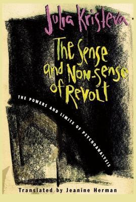 The Sense and Non-Sense of Revolt: The Powers and Limits of Psychoanalysis by Julia Kristeva