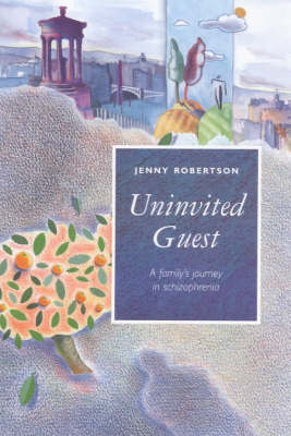 Uninvited Guest: Family's Journey into Schizophrenia by Jenny Robertson
