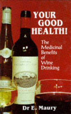 Your Good Health!: Medicinal Benefits of Wine Drinking by Dr E A Maury