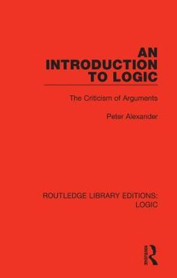 An Introduction to Logic: The Criticism of Arguments by Peter Alexander