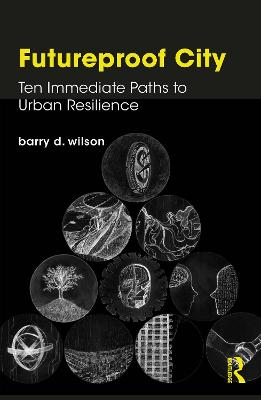 Futureproof City: Ten Immediate Paths to Urban Resilience by Barry D. Wilson