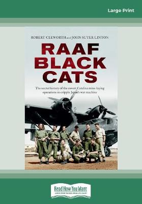 RAAF Black Cats: The secret history of the covert Catalina mine-laying operations to cripple Japan's war machine by Robert Cleworth and John Suter Linton