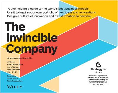 The Invincible Company: How to Constantly Reinvent Your Organization with Inspiration From the World's Best Business Models by Alexander Osterwalder