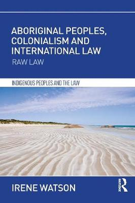 Aboriginal Peoples, Colonialism and International Law: Raw Law by Irene Watson
