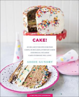 Cake!: 103 Decadent Recipes for Poke Cakes, Dump Cakes, Everyday Cakes, and Special Occasion Cakes Everyone Will Love by Addie Gundry