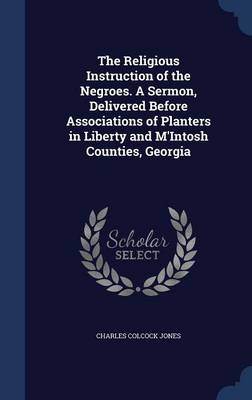 The Religious Instruction of the Negroes. a Sermon, Delivered Before Associations of Planters in Liberty and M'Intosh Counties, Georgia by Charles Colcock Jones