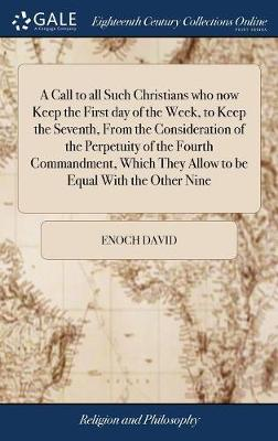A Call to All Such Christians Who Now Keep the First Day of the Week, to Keep the Seventh, from the Consideration of the Perpetuity of the Fourth Commandment, Which They Allow to Be Equal with the Other Nine by Enoch David