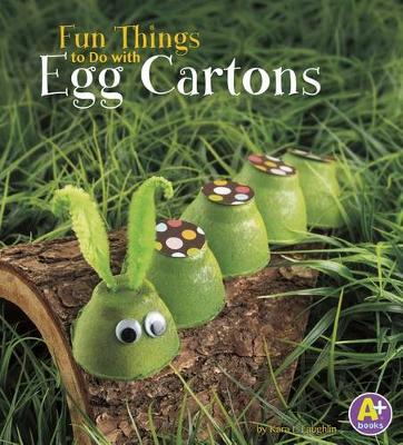 Fun Things to Do with Egg Cartons by Kara L. Laughlin