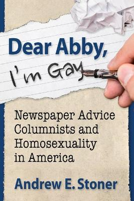Dear Abby, I'm Gay: Newspaper Advice Columnists and Homosexuality in America by Andrew E. Stoner