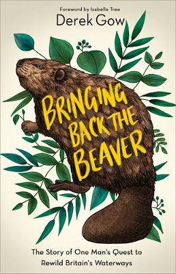 Bringing Back the Beaver: The Story of One Man's Quest to Rewild Britain's Waterways by Derek Gow