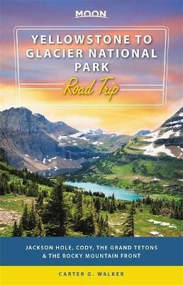 Moon Yellowstone to Glacier National Park Road Trip (First Edition): Jackson Hole, the Grand Tetons & the Rocky Mountain Front by Carter Walker