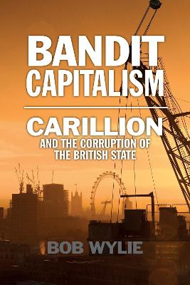 Bandit Capitalism: Carillion and the Corruption of the British State by Bob Wylie