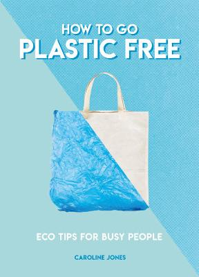 How to Go Plastic Free: Eco Tips for Busy People by Caroline Jones