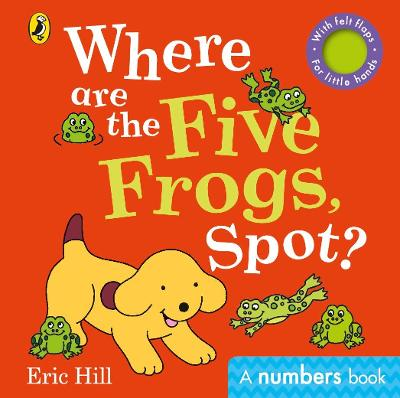 Where are the Five Frogs, Spot?: A numbers book with felt flaps by Eric Hill