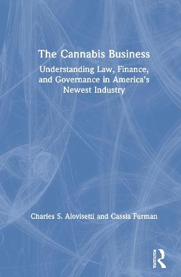 The Cannabis Business: Understanding Law, Finance, and Governance in America's Newest Industry by Charles S. Alovisetti