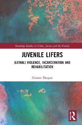 Juvenile Lifers: (Lethal) Violence, Incarceration and Rehabilitation by Simone Deegan