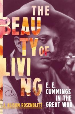 The Beauty of Living: E. E. Cummings in the Great War by J. Alison Rosenblitt