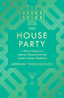 The House Party: A Short History of Leisure, Pleasure and the Country House Weekend by Adrian Tinniswood