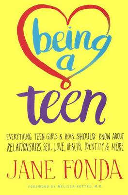 Being a Teen: Everything Teen Girls & Boys Should Know about Relationships, Sex, Love, Healthy, Identity & More by Jane Fonda