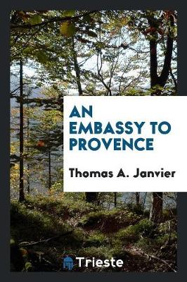 An Embassy to Provence by Thomas A Janvier
