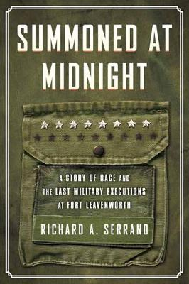 Summoned at Midnight: A Story of Race and the Last Military Executions at Fort Leavenworth by Richard A. Serrano