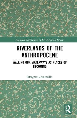 Riverlands of the Anthropocene: Walking Our Waterways as Places of Becoming by Margaret Somerville