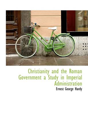 Christianity and the Roman Government a Study in Imperial Administration by Hardy George