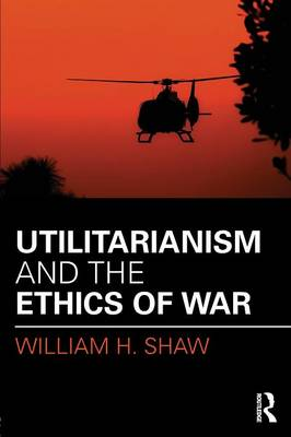 Utilitarianism and the Ethics of War book