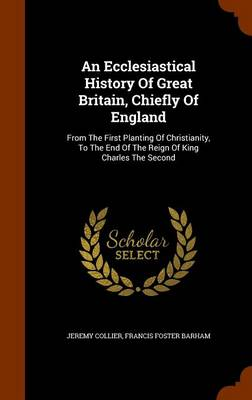 An Ecclesiastical History of Great Britain, Chiefly of England: From the First Planting of Christianity, to the End of the Reign of King Charles the Second by Jeremy Collier