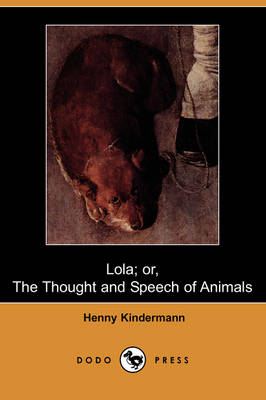 Lola; Or, the Thought and Speech of Animals (Dodo Press) by Henny Kindermann