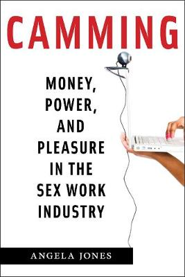 Camming: Money, Power, and Pleasure in the Sex Work Industry by Angela Jones