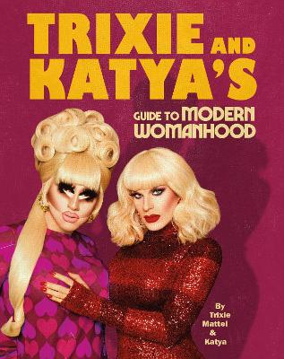 Trixie and Katya's Guide to Modern Womanhood book
