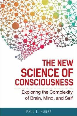 The New Science of Consciousness: Exploring the Complexity of Brain, Mind, and Self by Paul L. Nunez