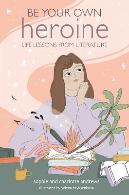 Be Your Own Heroine: Life Lessons from Literature book