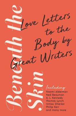 Beneath the Skin: Love Letters to the Body by Great Writers by Ned Beauman