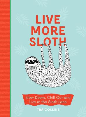 Live More Sloth: Slow Down, Chill Out and Live in the Sloth Lane by Tim Collins