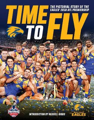 Time to Fly: The Pictorial Story of the Eagles 2018 AFL Premiership by Slattery Media Group