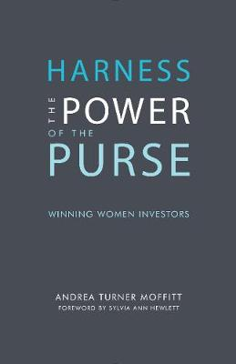 Harness the Power of the Purse: Winning Women Investors by Andrea Turner Moffitt