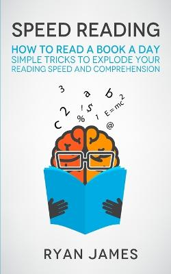 Speed Reading: How to Read a Book a Day - Simple Tricks to Explode Your Reading Speed and Comprehension (Accelerated Learning Series) (Volume 2) by Ryan James