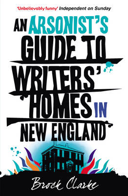 An Arsonist's Guide to Writers' Homes in New England by Brock Clarke