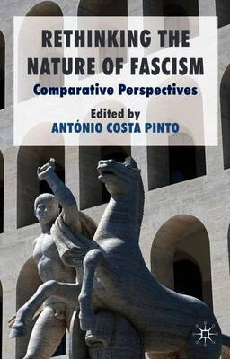 Rethinking the Nature of Fascism by Antonio Costa Pinto