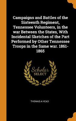 Campaigns and Battles of the Sixteenth Regiment, Tennessee Volunteers, in the War Between the States, with Incidental Sketches of the Part Performed by Other Tennessee Troops in the Same War. 1861-1865 by Thomas A Head